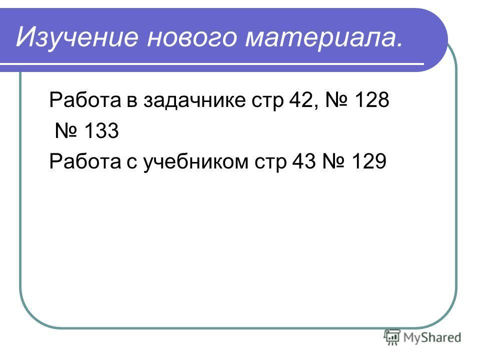 Изучение нового материала. Работа в задачнике стр 42, 128 133 Работа с учебником стр 43 129