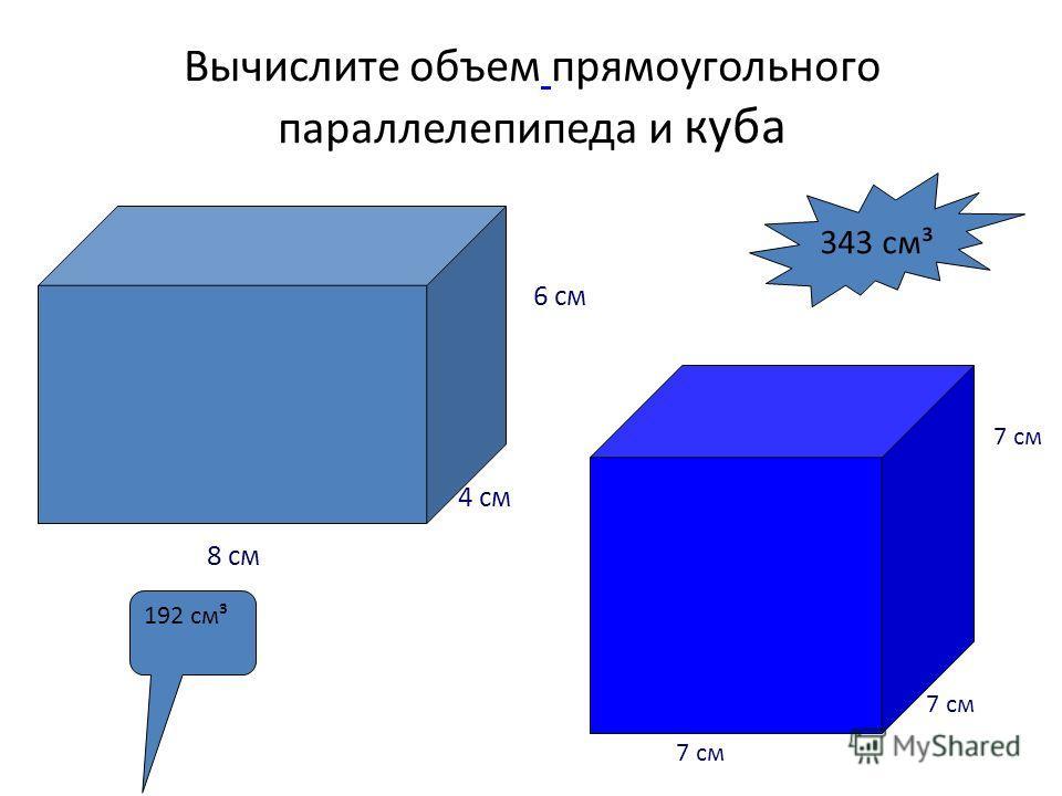 Вычислите объем прямоугольного параллелепипеда и куба 7 см 6 см 4 см 8 см 192 см³ 343 см³