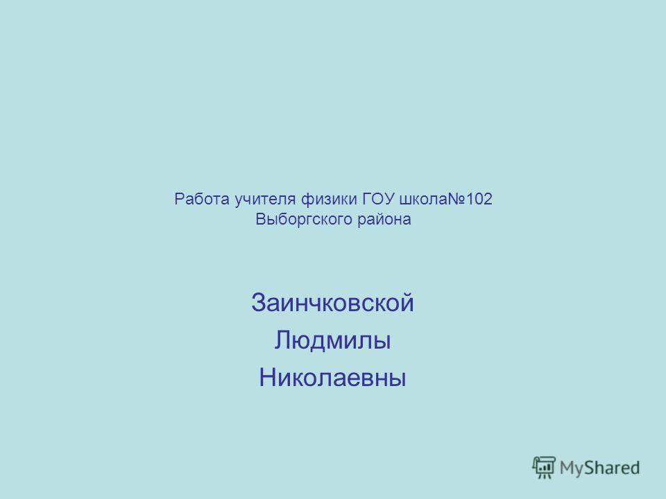 Работа учителя физики ГОУ школа102 Выборгского района Заинчковской Людмилы Николаевны