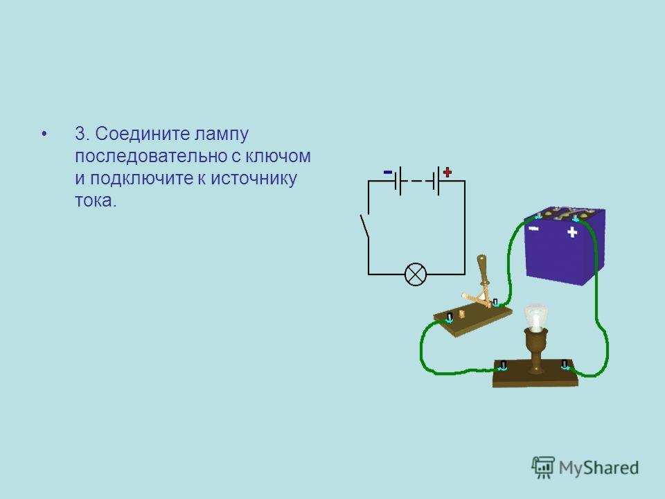 3. Соедините лампу последовательно с ключом и подключите к источнику тока.
