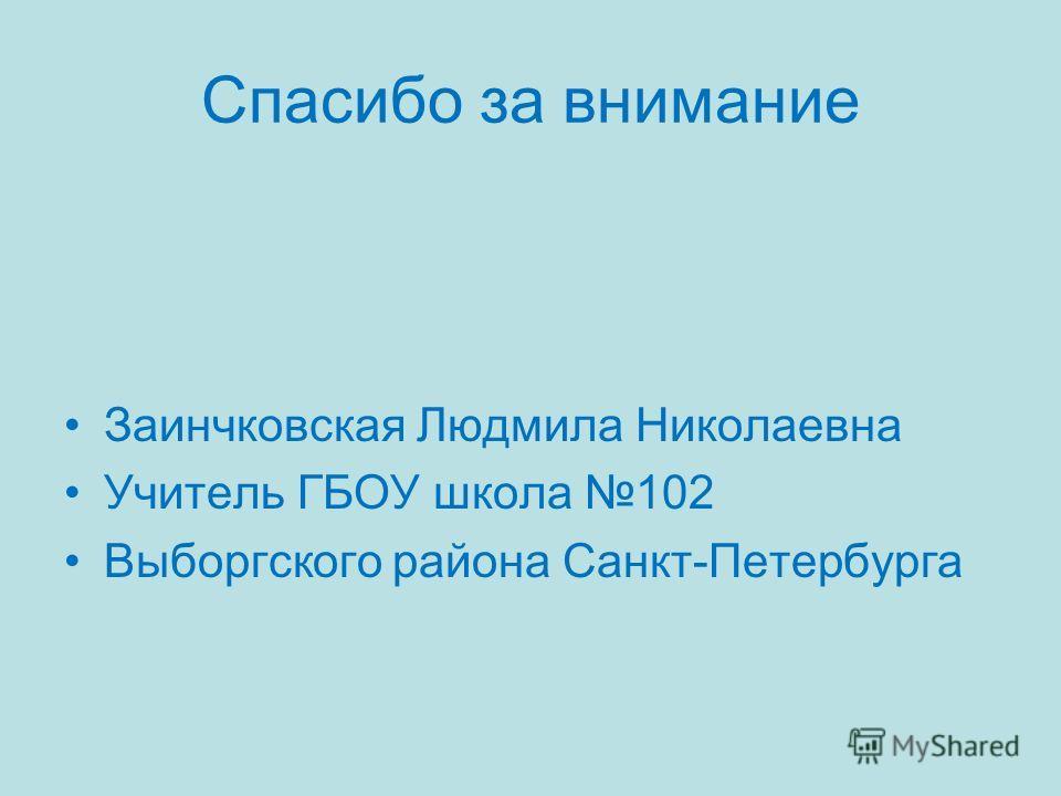 Спасибо за внимание Заинчковская Людмила Николаевна Учитель ГБОУ школа 102 Выборгского района Санкт-Петербурга
