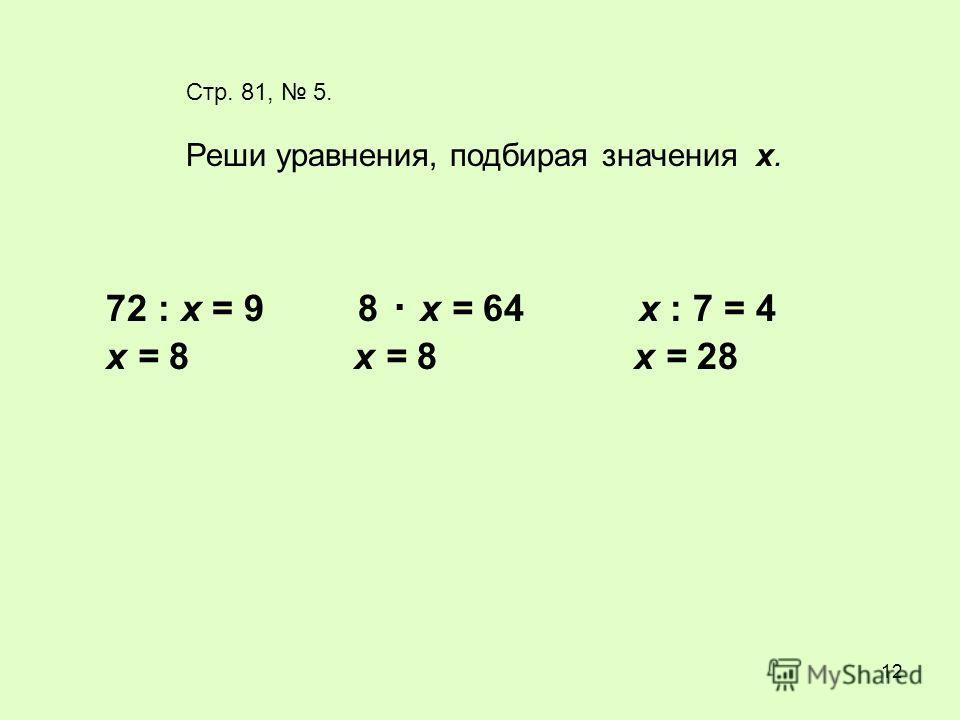 12 Стр. 81, 5. Реши уравнения, подбирая значения х. 72 : х = 9 8 х = 64 х : 7 = 4. х = 8 х = 28