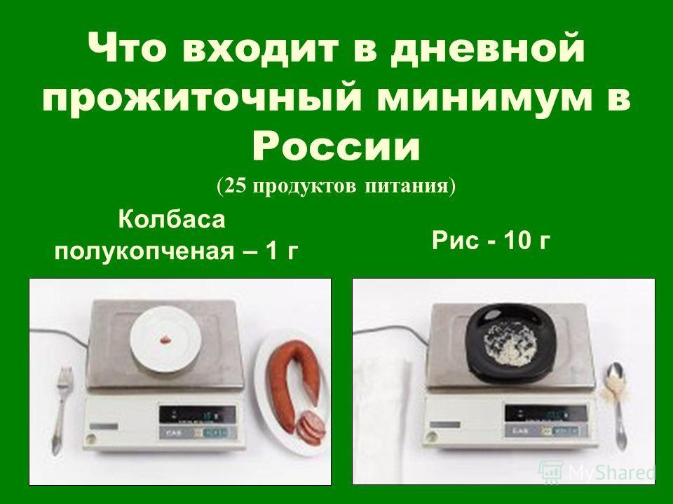 Что входит в дневной прожиточный минимум в России (25 продуктов питания) Колбаса полукопченая – 1 г Рис - 10 г