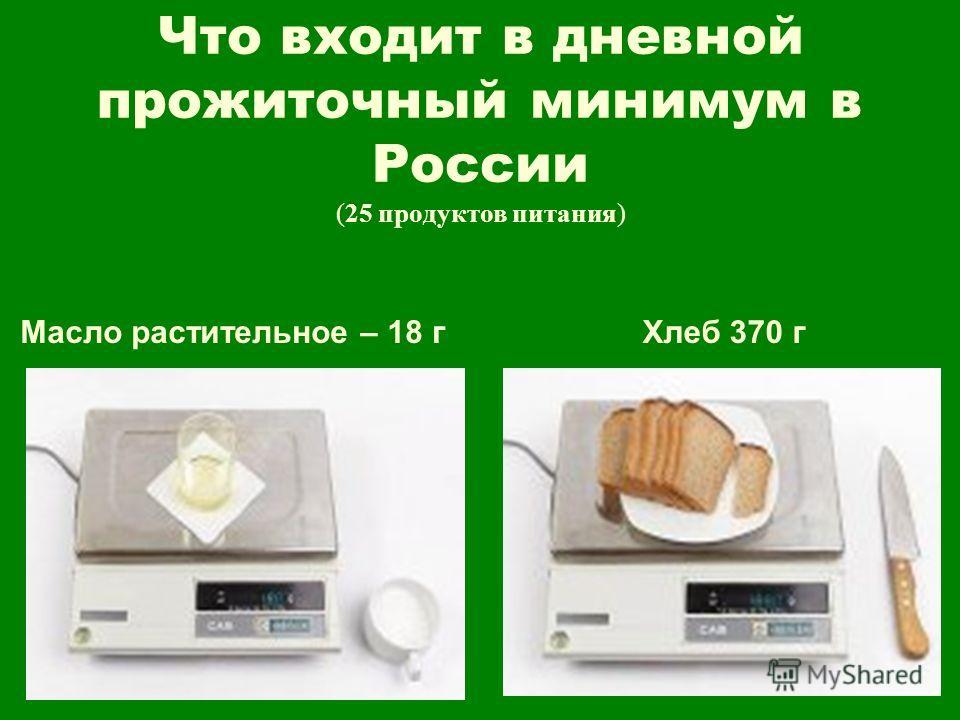 Что входит в дневной прожиточный минимум в России (25 продуктов питания) Масло растительное – 18 гХлеб 370 г