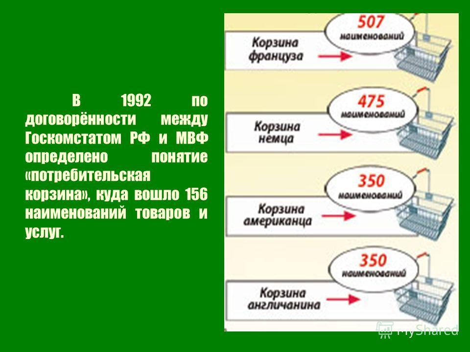 В 1992 по договорённости между Госкомстатом РФ и МВФ определено понятие «потребительская корзина», куда вошло 156 наименований товаров и услуг.