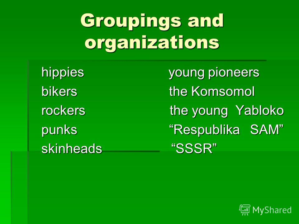 Groupings and organizations hippies young pioneers hippies young pioneers bikers the Komsomol bikers the Komsomol rockers the young Yabloko rockers the young Yabloko punks Respublika SAM punks Respublika SAM skinheads SSSR skinheads SSSR