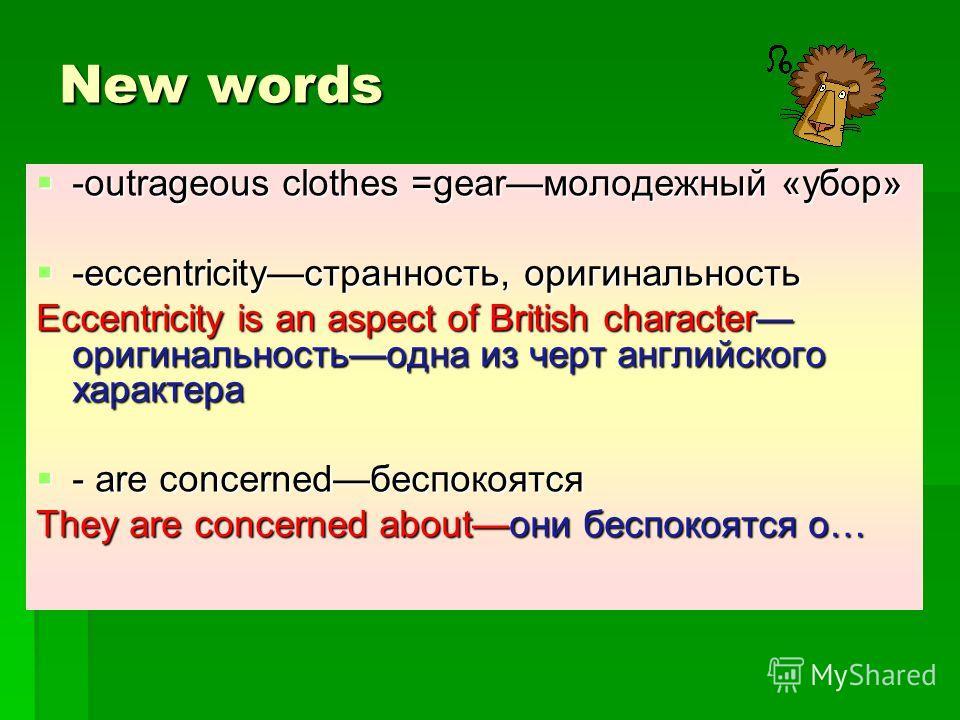 New words -outrageous clothes =gearмолодежный «убор» -outrageous clothes =gearмолодежный «убор» -eccentricityстранность, оригинальность -eccentricityстранность, оригинальность Eccentricity is an aspect of British character оригинальностьодна из черт