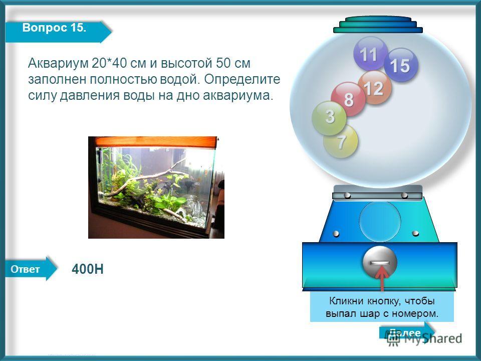 Ответ 11 12 8 7 3 Далее http://edu-teacherzv.ucoz.ru 400Н Кликни кнопку, чтобы выпал шар с номером. 15 Вопрос 15. Аквариум 20*40 см и высотой 50 см заполнен полностью водой. Определите силу давления воды на дно аквариума.