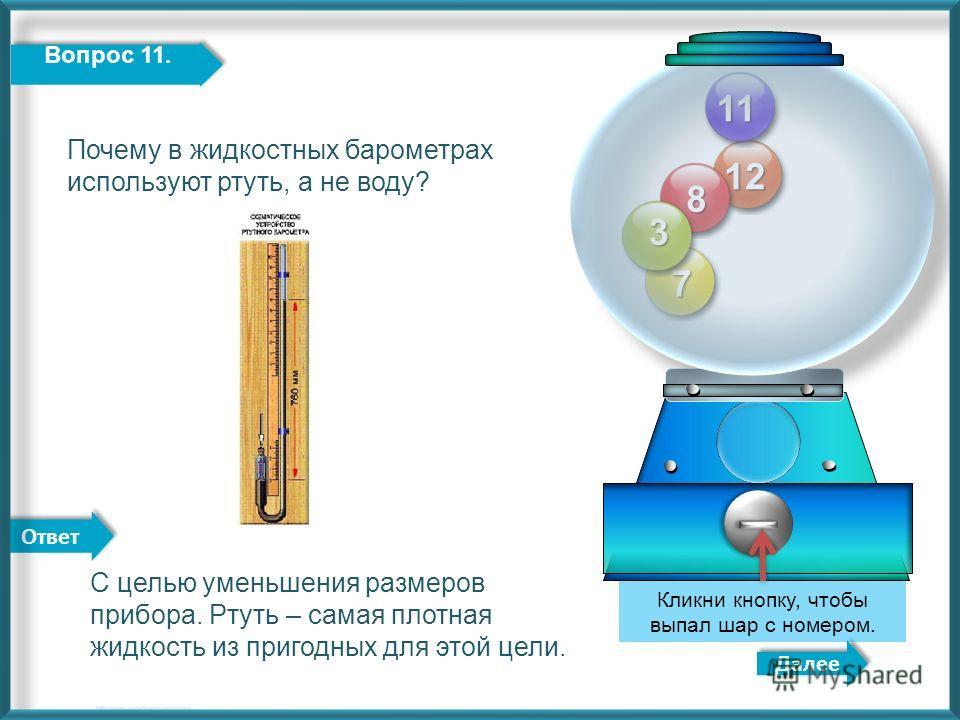 Ответ 12 8 7 3 Далее http://edu-teacherzv.ucoz.ru Кликни кнопку, чтобы выпал шар с номером. 11 Вопрос 11. С целью уменьшения размеров прибора. Ртуть – самая плотная жидкость из пригодных для этой цели. Почему в жидкостных барометрах используют ртуть,