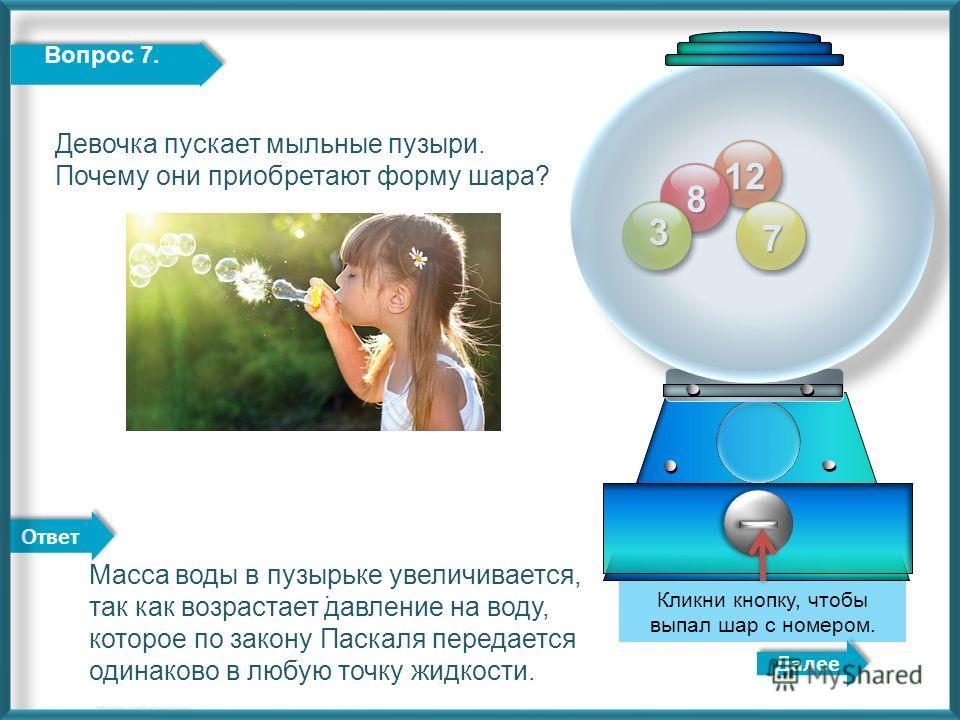 Ответ 12 8 3 Далее http://edu-teacherzv.ucoz.ru. Кликни кнопку, чтобы выпал шар с номером. 7 Вопрос 7. Масса воды в пузырьке увеличивается, так как возрастает давление на воду, которое по закону Паскаля передается одинаково в любую точку жидкости. Де