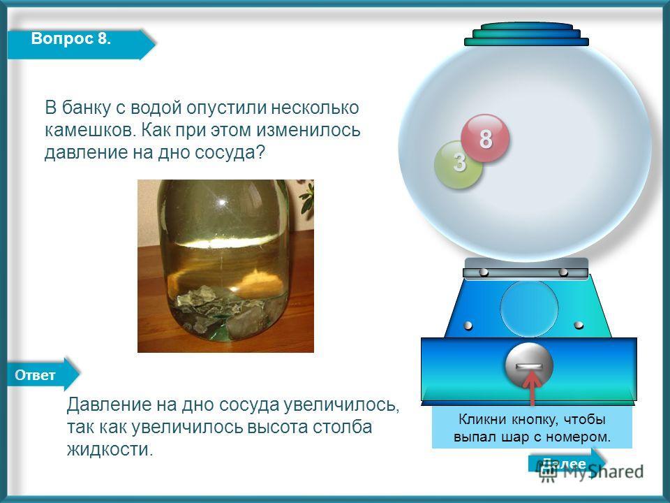 Ответ 3 Далее Кликни кнопку, чтобы выпал шар с номером. 8 Вопрос 8. Давление на дно сосуда увеличилось, так как увеличилось высота столба жидкости. В банку с водой опустили несколько камешков. Как при этом изменилось давление на дно сосуда?