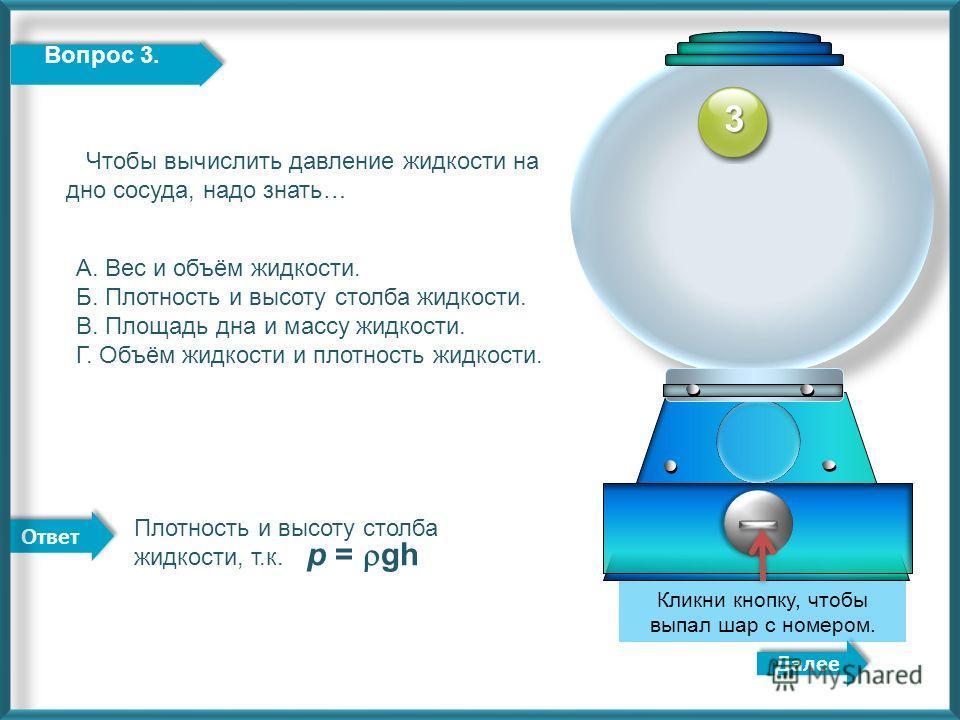 Ответ Далее Кликни кнопку, чтобы выпал шар с номером. 3 Вопрос 3. Чтобы вычислить давление жидкости на дно сосуда, надо знать… А. Вес и объём жидкости. Б. Плотность и высоту столба жидкости. В. Площадь дна и массу жидкости. Г. Объём жидкости и плотно