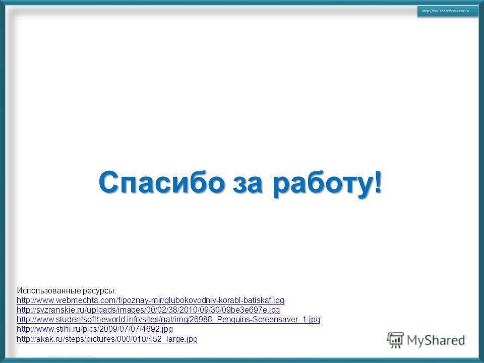 Использованные ресурсы: http://www.webmechta.com/f/poznay-mir/glubokovodniy-korabl-batiskaf.jpg http://syzranskie.ru/uploads/images/00/02/38/2010/09/30/09be3e697e.jpg http://www.studentsoftheworld.info/sites/nat/img/26988_Penguins-Screensaver_1.jpg h