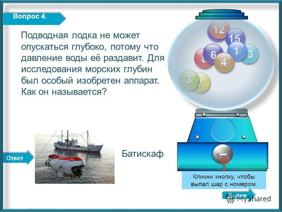 Ответ 11 12 13 15 8 7 6 3 1 Далее http://edu-teacherzv.ucoz.ru Подводная лодка не может опускаться глубоко, потому что давление воды её раздавит. Для исследования морских глубин был особый изобретен аппарат. Как он называется? Кликни кнопку, чтобы вы