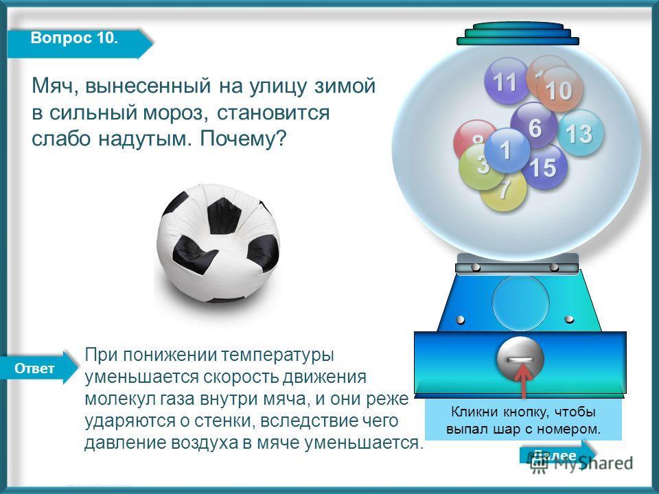 11 12 13 15 8 7 6 3 1 Далее http://edu-teacherzv.ucoz.ru При понижении температуры уменьшается скорость движения молекул газа внутри мяча, и они реже ударяются о стенки, вследствие чего давление воздуха в мяче уменьшается. Кликни кнопку, чтобы выпал