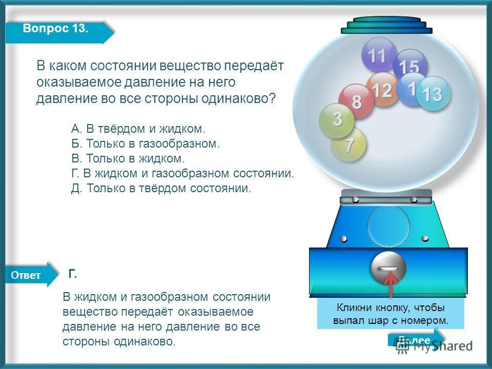 Ответ 11 12 15 8 7 3 1 Далее http://edu-teacherzv.ucoz.ru Кликни кнопку, чтобы выпал шар с номером. 13 Вопрос 13. В каком состоянии вещество передаёт оказываемое давление на него давление во все стороны одинаково? А. В твёрдом и жидком. Б. Только в г