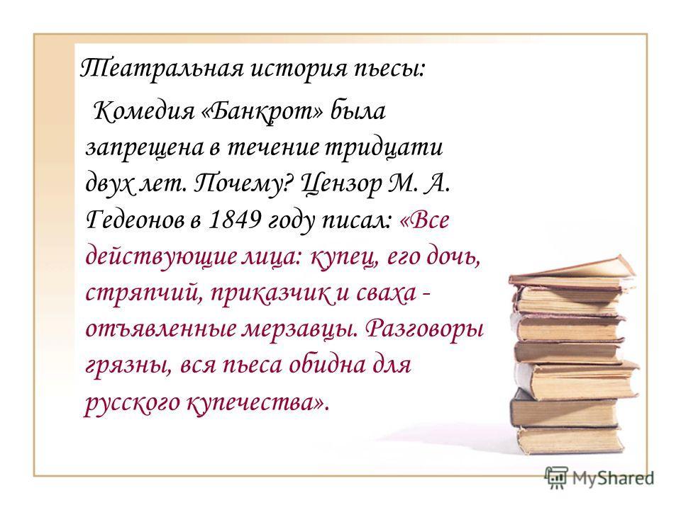 Комедия «Банкрот» была запрещена в течение тридцати двух лет. Почему? Цензор М. А. Гедеонов в 1849 году писал: «Все действующие лица: купец, его дочь, стряпчий, приказчик и сваха - отъявленные мерзавцы. Разговоры грязны, вся пьеса обидна для русского