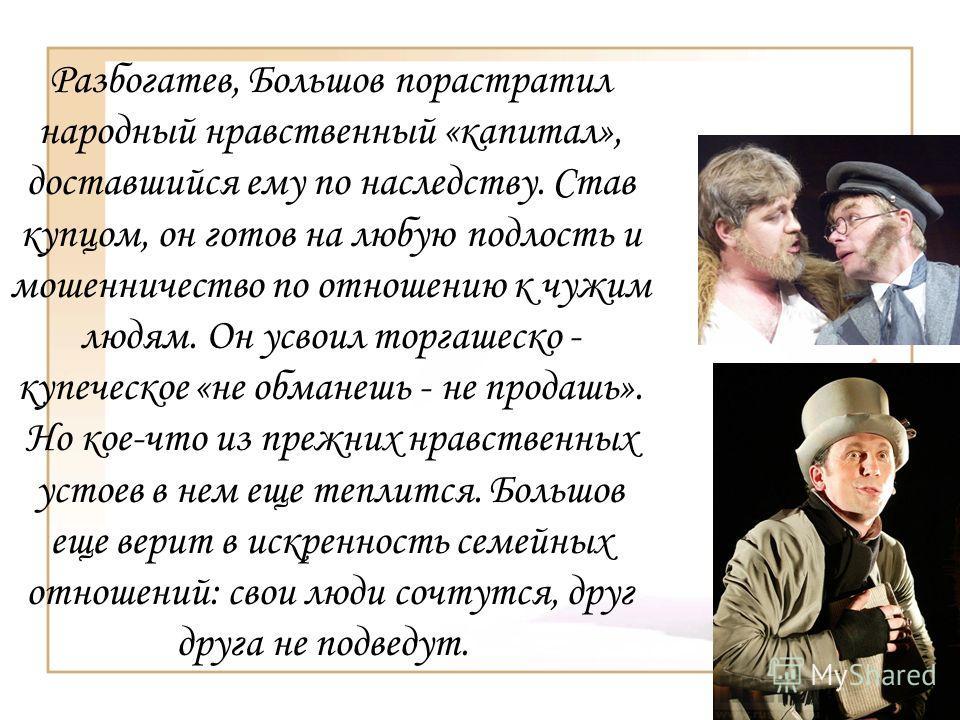 Разбогатев, Большов порастратил народный нравственный «капитал», доставшийся ему по наследству. Став купцом, он готов на любую подлость и мошенничество по отношению к чужим людям. Он усвоил торгашеско - купеческое «не обманешь - не продашь». Но кое-ч