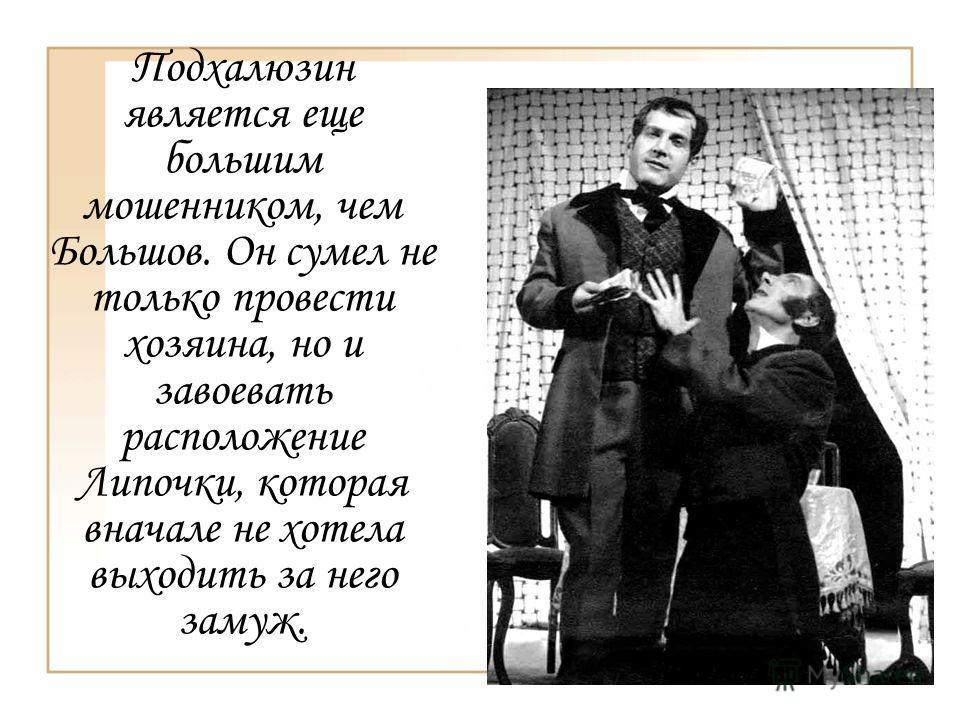 Подхалюзин является еще большим мошенником, чем Большов. Он сумел не только провести хозяина, но и завоевать расположение Липочки, которая вначале не хотела выходить за него замуж.