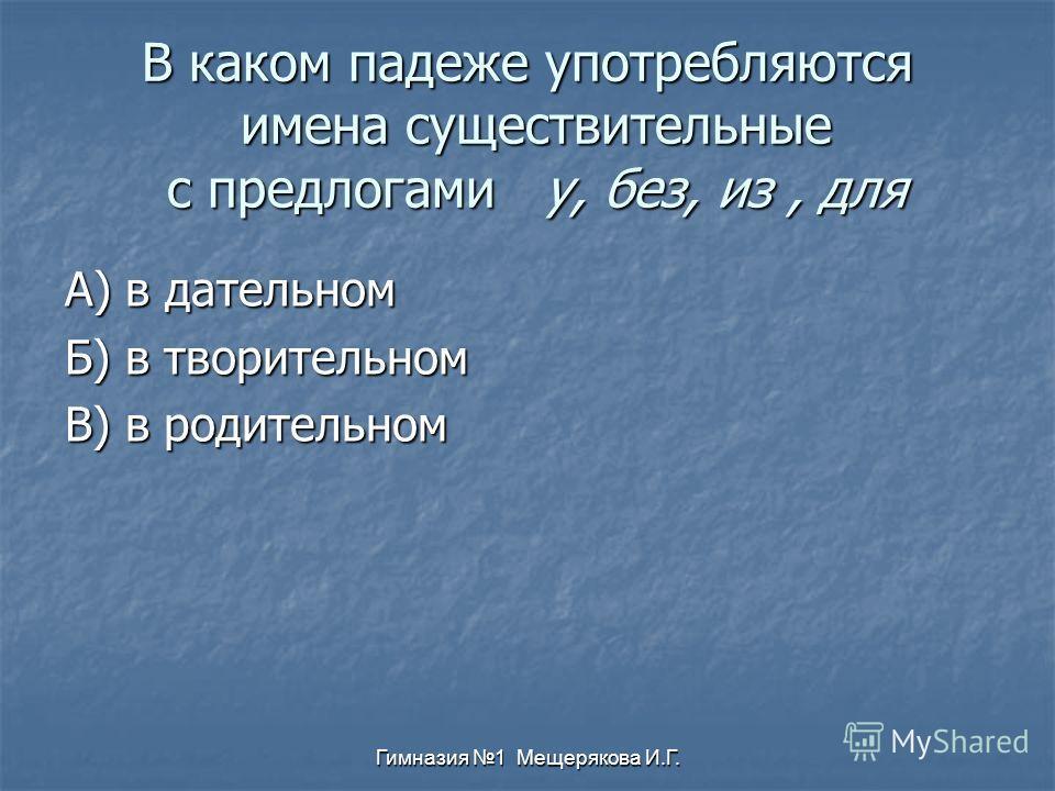 Гимназия 1 Мещерякова И.Г. В каком падеже употребляются имена существительные с предлогами у, без, из, для А) в дательном Б) в творительном В) в родительном