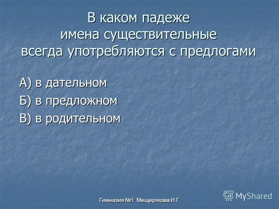 Гимназия 1 Мещерякова И.Г. В каком падеже имена существительные всегда употребляются с предлогами А) в дательном Б) в предложном В) в родительном