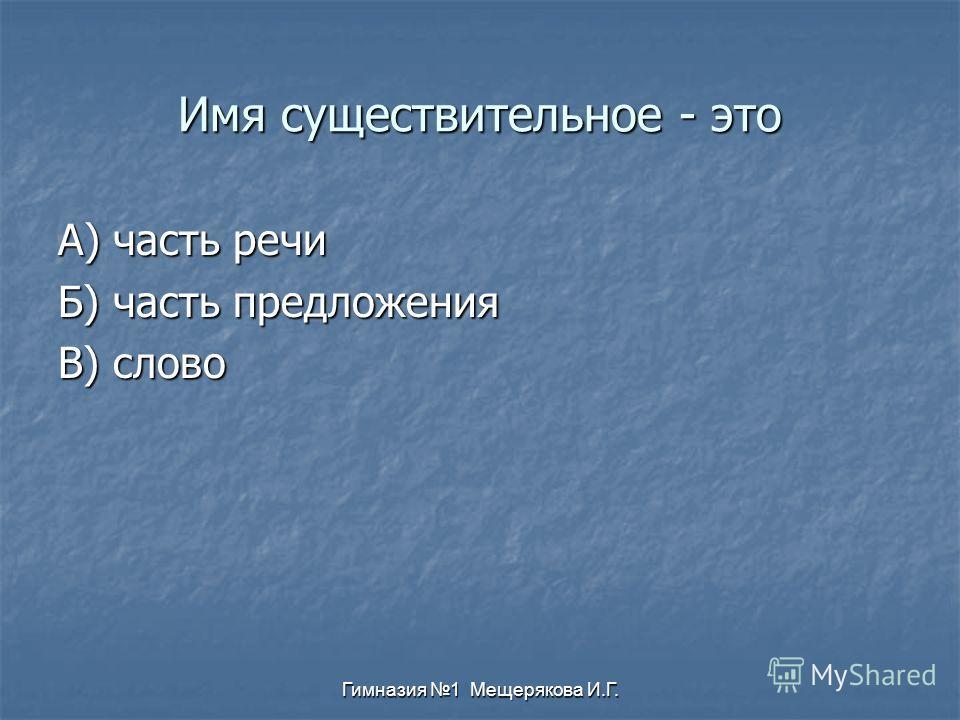 Гимназия 1 Мещерякова И.Г. Имя существительное - это А) часть речи Б) часть предложения В) слово