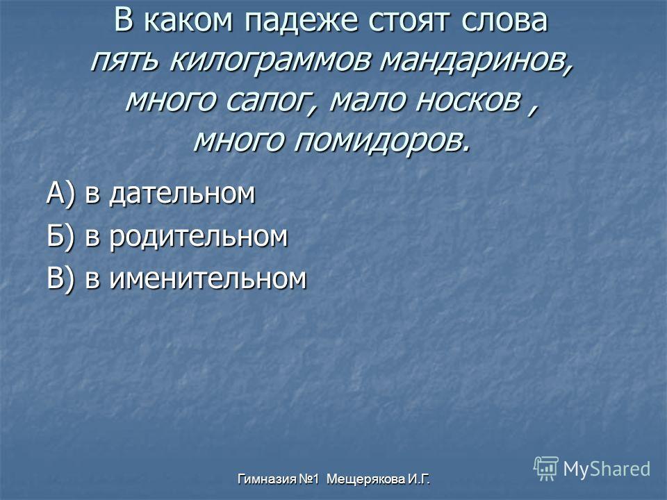 Гимназия 1 Мещерякова И.Г. В каком падеже стоят слова пять килограммов мандаринов, много сапог, мало носков, много помидоров. А) в дательном Б) в родительном В) в именительном