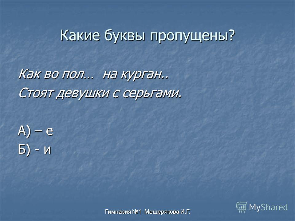 Гимназия 1 Мещерякова И.Г. Какие буквы пропущены? Как во пол… на курган.. Стоят девушки с серьгами. А) – е Б) - и