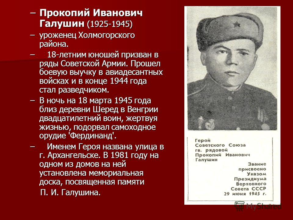 –Прокопий Иванович Галушин (1925-1945) –уроженец Холмогорского района. – 18-летним юношей призван в ряды Советской Армии. Прошел боевую выучку в авиадесантных войсках и в конце 1944 года стал разведчиком. –В ночь на 18 марта 1945 года близ деревни Ше