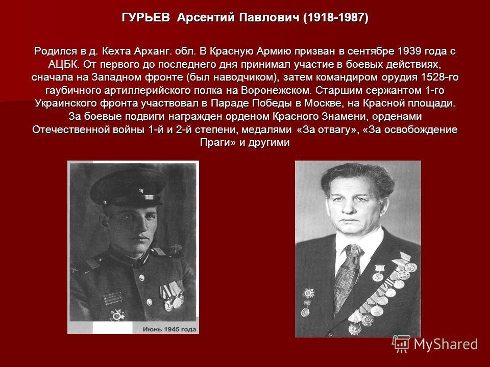 ГУРЬЕВ Арсентий Павлович (1918-1987) Родился в д. Кехта Арханг. обл. В Красную Армию призван в сентябре 1939 года с АЦБК. От первого до последнего дня принимал участие в боевых действиях, сначала на Западном фронте (был наводчиком), затем командиром