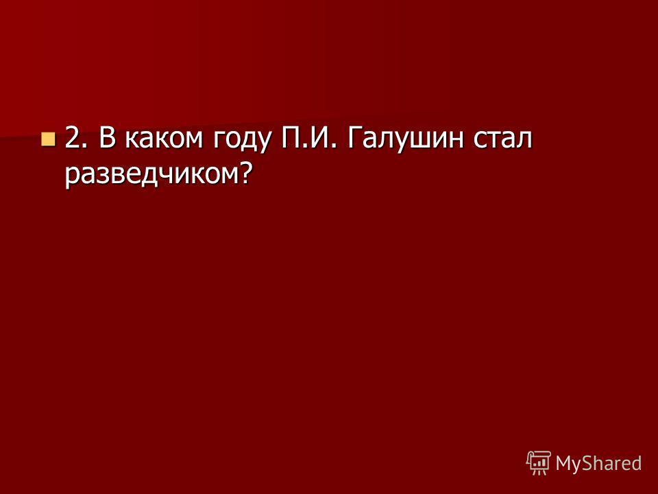 2. В каком году П.И. Галушин стал разведчиком? 2. В каком году П.И. Галушин стал разведчиком?