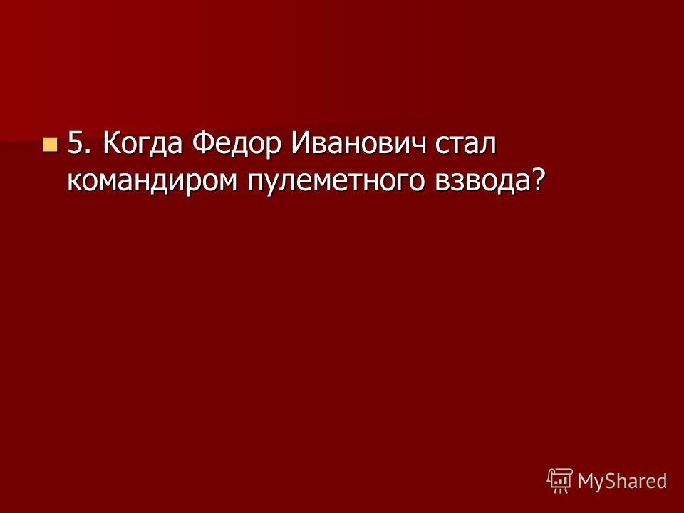 5. Когда Федор Иванович стал командиром пулеметного взвода? 5. Когда Федор Иванович стал командиром пулеметного взвода?