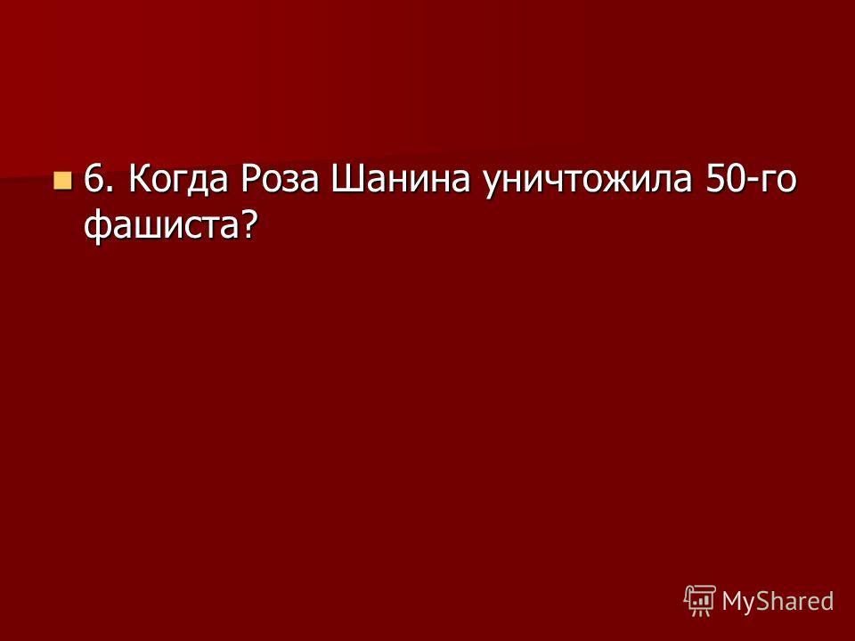 6. Когда Роза Шанина уничтожила 50-го фашиста? 6. Когда Роза Шанина уничтожила 50-го фашиста?