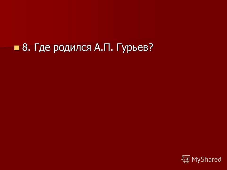 8. Где родился А.П. Гурьев? 8. Где родился А.П. Гурьев?