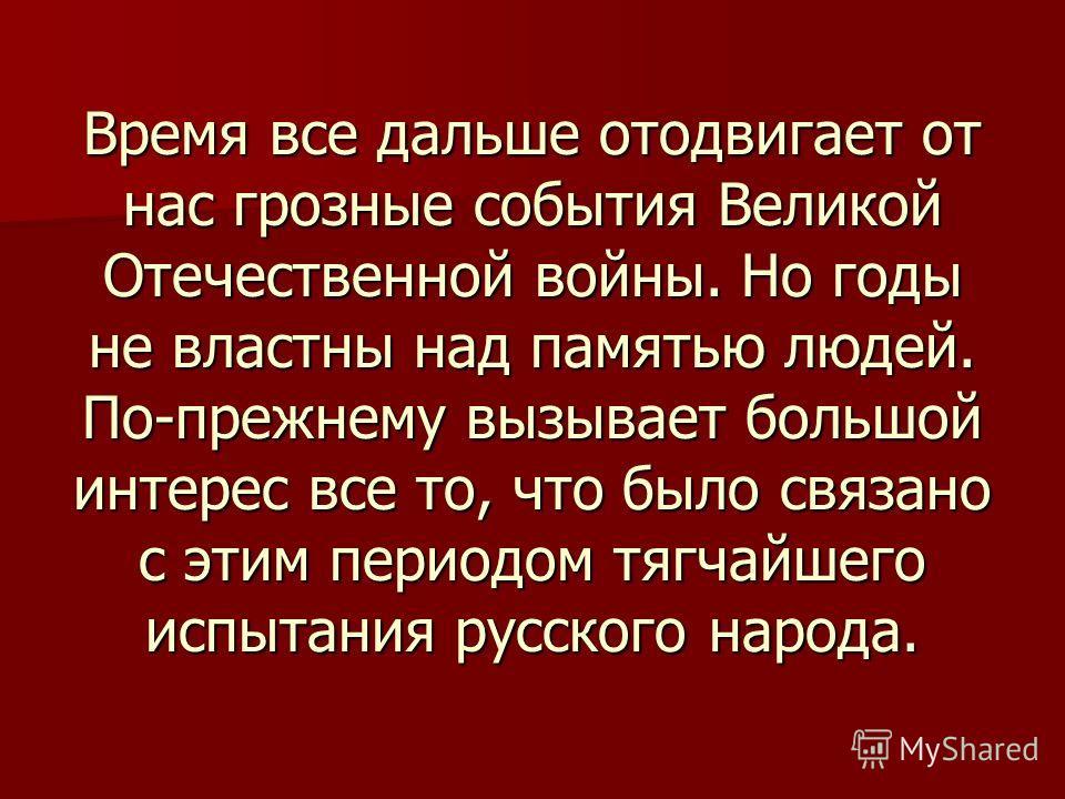 Время все дальше отодвигает от нас грозные события Великой Отечественной войны. Но годы не властны над памятью людей. По-прежнему вызывает большой интерес все то, что было связано с этим периодом тягчайшего испытания русского народа.