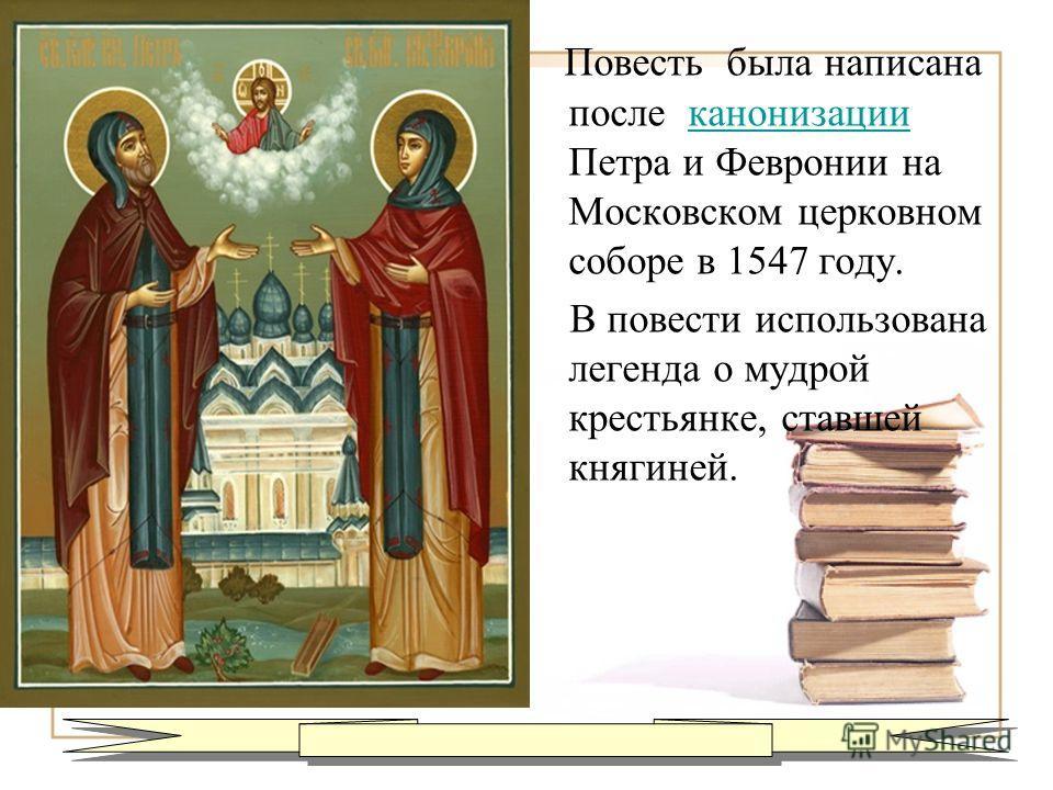 Повесть была написана после канонизации Петра и Февронии на Московском церковном соборе в 1547 году.канонизации В повести использована легенда о мудрой крестьянке, ставшей княгиней.