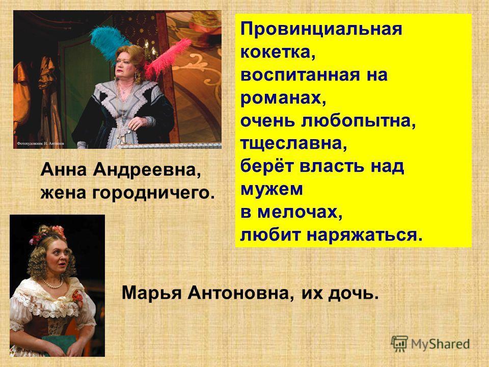 Анна Андреевна, жена городничего. Провинциальная кокетка, воспитанная на романах, очень любопытна, тщеславна, берёт власть над мужем в мелочах, любит наряжаться. Марья Антоновна, их дочь.