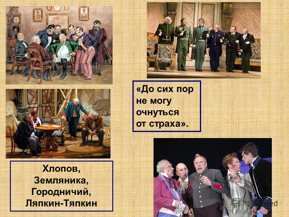 Хлопов, Земляника, Городничий, Ляпкин-Тяпкин «До сих пор не могу очнуться от страха».