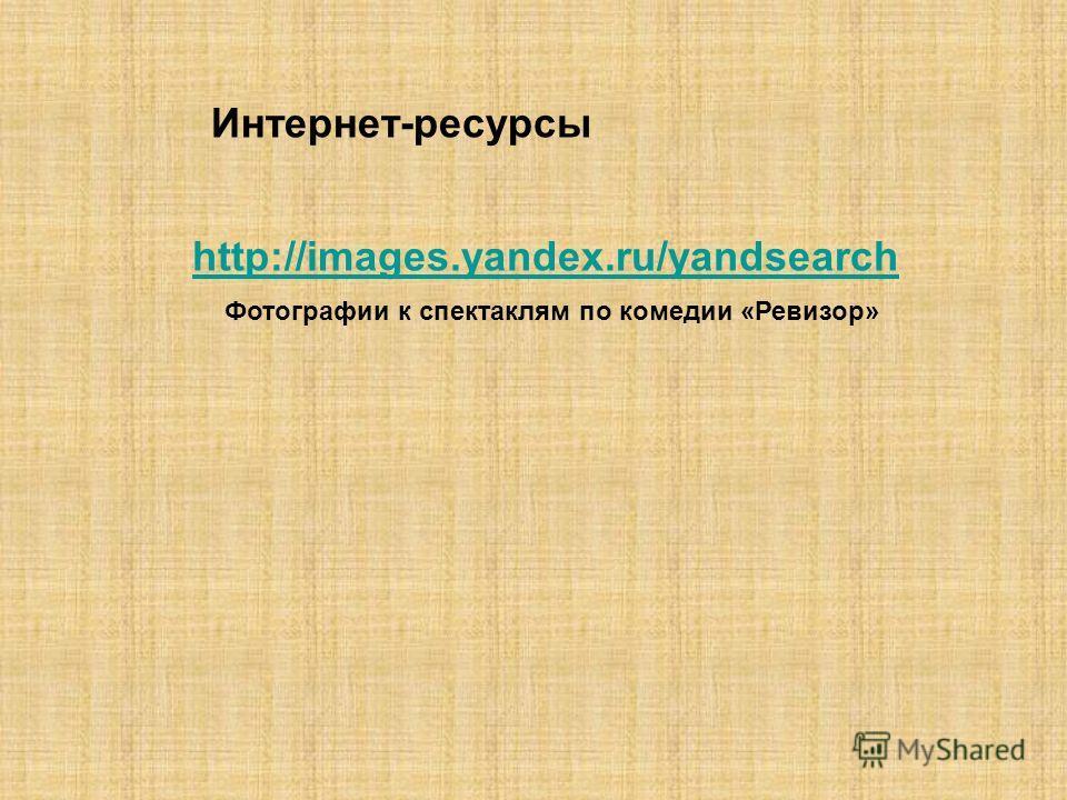 http://images.yandex.ru/yandsearch Фотографии к спектаклям по комедии «Ревизор» Интернет-ресурсы