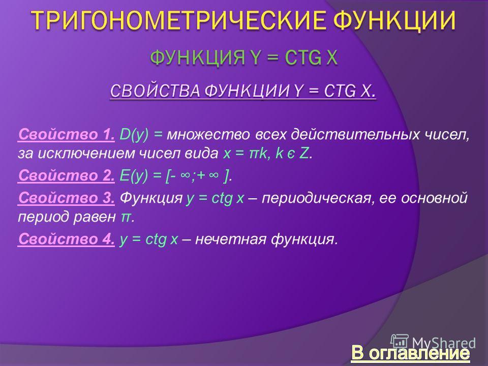 Свойство 1. D(y) = множество всех действительных чисел, за исключением чисел вида x = πk, k є Z. Свойство 2. E(y) = [- ;+ ]. Свойство 3. Функция y = ctg x – периодическая, ее основной период равен π. Свойство 4. y = сtg x – нечетная функция.