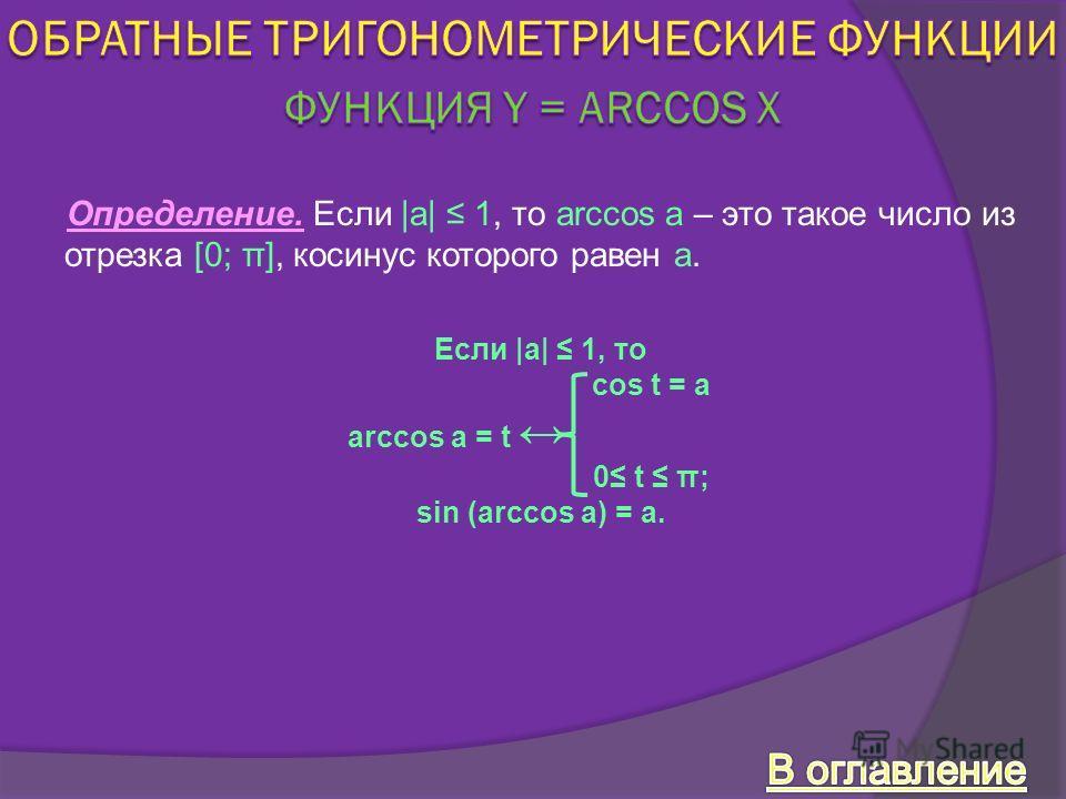 Определение. Если |a| 1, то arccos a – это такое число из отрезка [0; π], косинус которого равен а. Если |а| 1, то cos t = a arccos a = t 0 t π; sin (arccos a) = a.