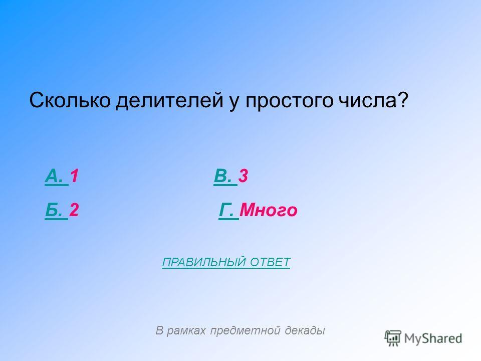 Сколько делителей у простого числа? А. А. 1 В. 3В. Б. Б. 2 Г. МногоГ. В рамках предметной декады ПРАВИЛЬНЫЙ ОТВЕТ