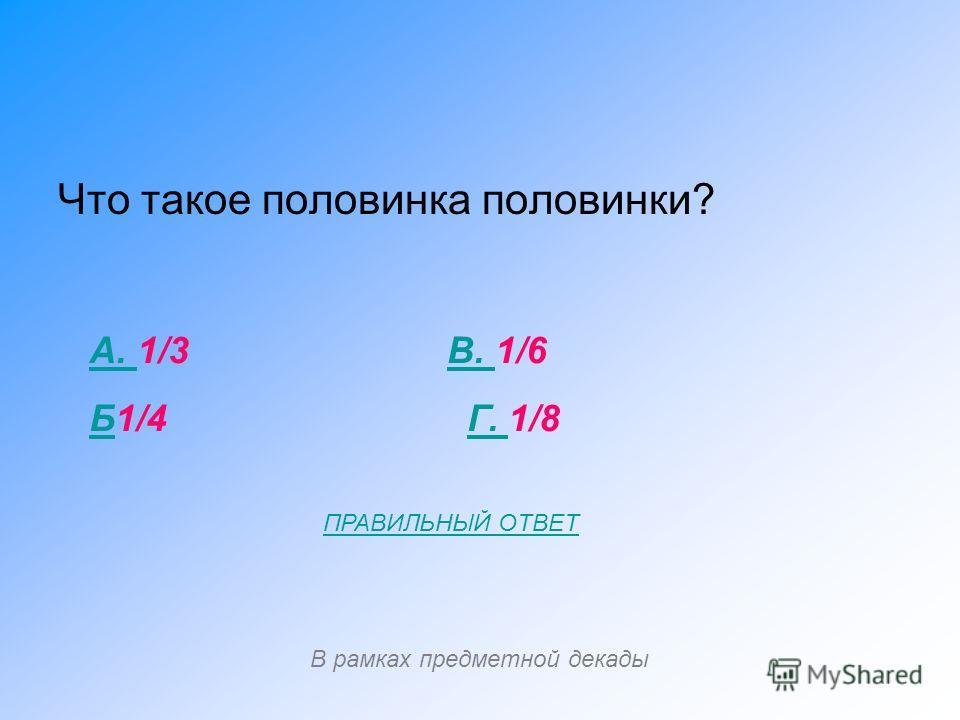 Что такое половинка половинки? А. А. 1/3 В. 1/6В. ББ1/4 Г. 1/8Г. В рамках предметной декады ПРАВИЛЬНЫЙ ОТВЕТ