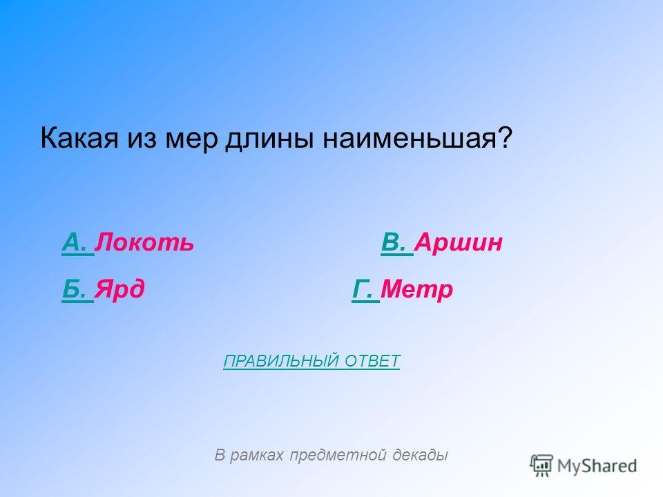 Какая из мер длины наименьшая? А. А. Локоть В. АршинВ. Б. Б. Ярд Г. МетрГ. В рамках предметной декады ПРАВИЛЬНЫЙ ОТВЕТ