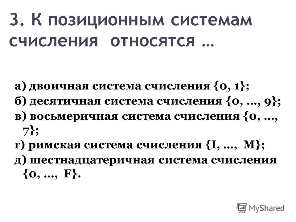 3. К позиционным системам счисления относятся … а) двоичная система счисления {0, 1}; б) десятичная система счисления {0, …, 9}; в) восьмеричная система счисления {0, …, 7}; г) римская система счисления {I, …, M}; д) шестнадцатеричная система счислен