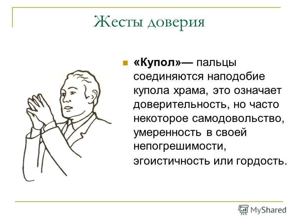 Жесты доверия « Купол» пальцы соединяются наподобие купола храма, это означает доверительность, но часто некоторое самодовольство, умеренность в своей непогрешимости, эгоистичность или гордость.