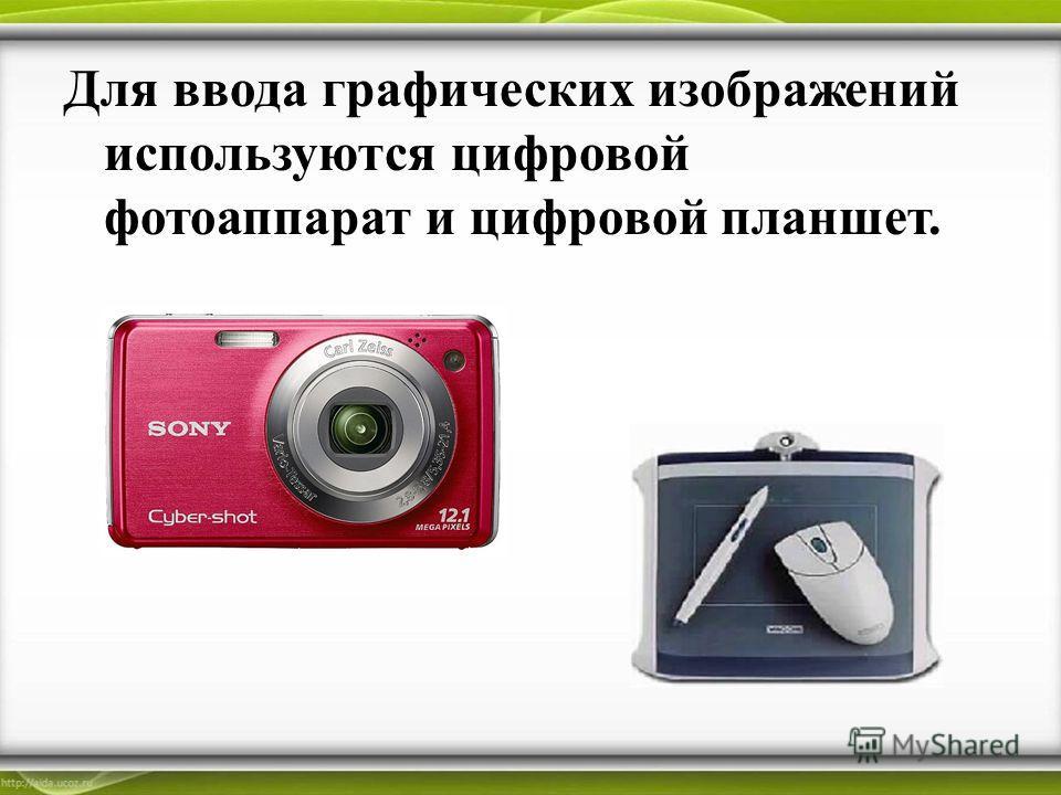 Для ввода графических изображений используются цифровой фотоаппарат и цифровой планшет.
