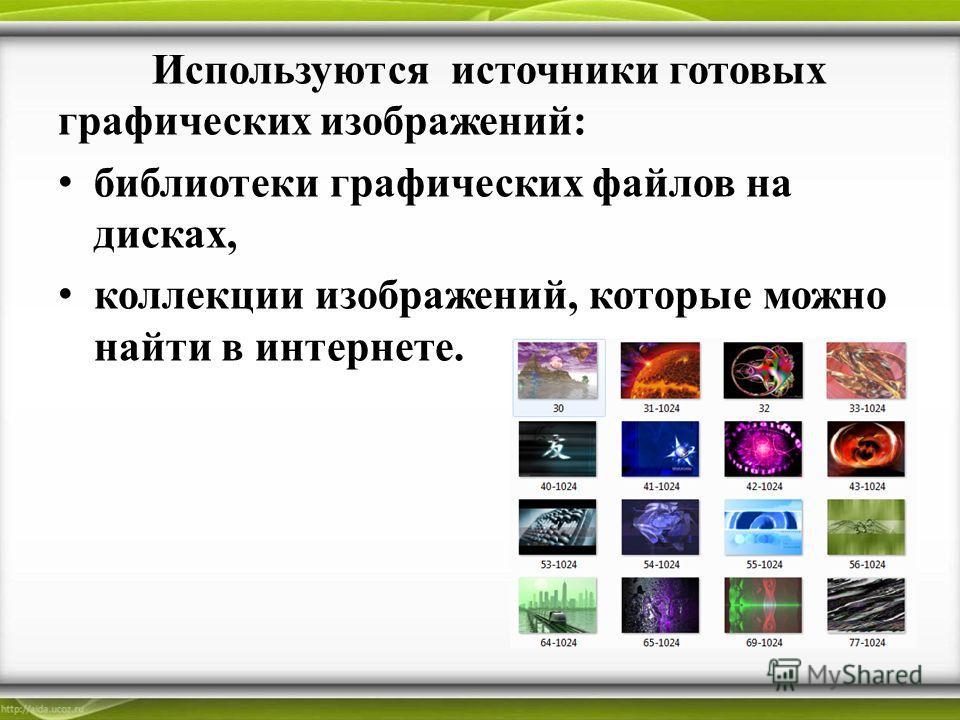 Используются источники готовых графических изображений: библиотеки графических файлов на дисках, коллекции изображений, которые можно найти в интернете.