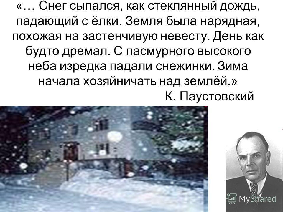 «… Снег сыпался, как стеклянный дождь, падающий с ёлки. Земля была нарядная, похожая на застенчивую невесту. День как будто дремал. С пасмурного высокого неба изредка падали снежинки. Зима начала хозяйничать над землёй.» К. Паустовский