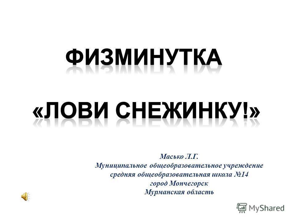 Масько Л.Г. Муниципальное общеобразовательное учреждение средняя общеобразовательная школа 14 город Мончегорск Мурманская область